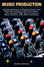 Music Production: Easy Approach to Produce Music from Beginner to Expert - EDM, Rock Music, Jazz, Dubstep, Techno, Country Music, Indie Rock, Pop Music