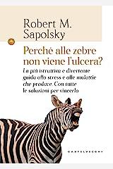 Perché alle zebre non viene l'ulcera?: La più istruttiva e divertente guida allo stress e alle malattie che produce. Con tutte le soluzioni per vincerlo (Italian Edition) Kindle Edition