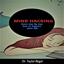 Mind Hacking: Learn Step by Step How to Improve Your Life
