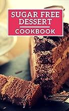 Sugar Free Dessert Cookbook: Healthy Sugar Free Dessert Recipes For Losing Weight (Sugar Free Diet Book 1)