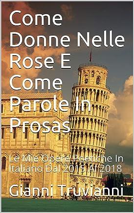 Come Donne Nelle Rose E Come Parole In Prosas: Le Mie Opere Poetiche In Italiano Dal 2015 Al 2018