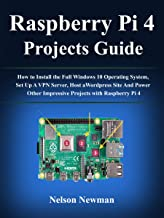 Raspberry Pi 4 Projects User Guide : How to Install the Full Windows 10 Operating System, Set Up A VPN Server, Host a Wordpress Site And Power Other Impressive Projects with Raspberry Pi 4
