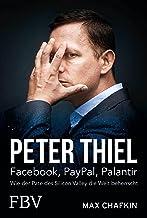 Peter Thiel – Facebook, PayPal, Palantir: Wie der Pate des Silicon Valley die Welt beherrscht (German Edition)