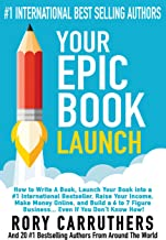 Your Epic Book Launch: How to Write A Book, Launch Your Book into a #1 International Bestseller, Raise Your Income, Make M...