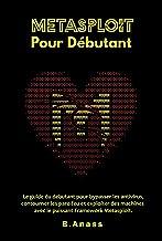 Metasploit Pour Débutant: Le guide du débutant pour bypasser les antivirus, contourner les pare-feu et exploiter des machi...