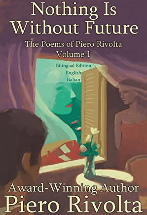 Nothing Is Without Future : The Poems of Piero Rivolta Book 1 - Bilingual Edition (Italian/English) (The Poems of Piero Rivolta - Bilingual Editions)