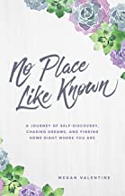 No Place Like Known: A Journey Of Self-Discovery, Chasing Dreams, And Finding Home Right Where You Are