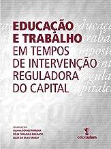 Educação e trabalho em tempos de intervenção reguladora do capital