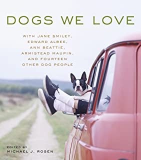 Dogs We Love: With Jane Smiley, Armistead Maupin, Ann Beattie, Edward Albee, and14 Other Dog People