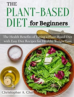 The Plant-Based Diet for Beginners: The Health Benefits of Eating a Plant-Based Diet with Easy Diet Recipes for Healthy We...