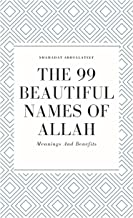 THE 99 BEAUTIFUL NAMES OF ALLAH: Meanings And Benefits Of The 99 Names