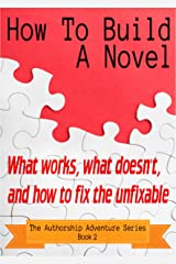 How To Build A Novel: What works, what doesn't, and how to fix the unfixable (The Authorship Adventure Series Book 2) Kindle Edition