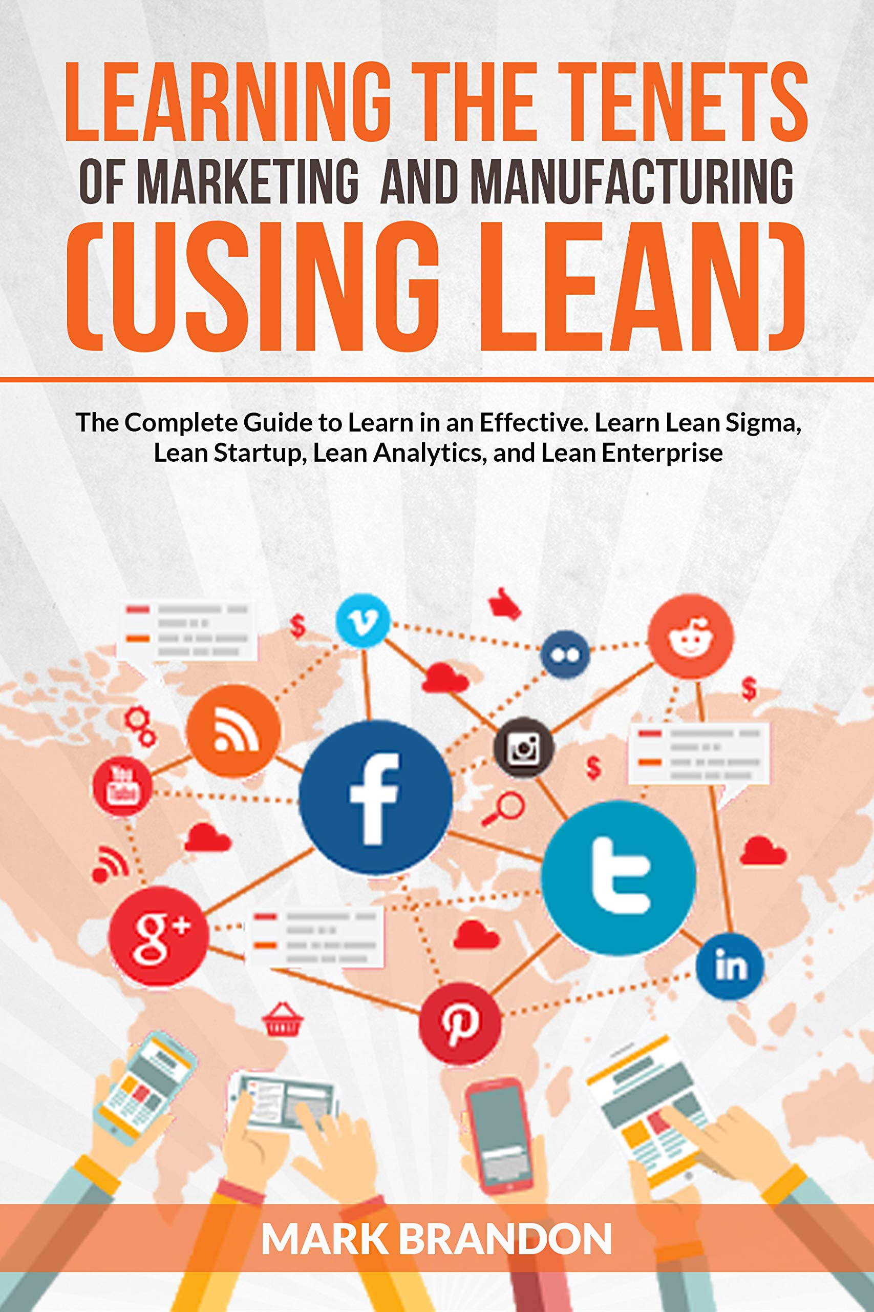 LEARNING THE TENETS OF MARKETING AND MANUFACTURING (USING LEAN): The Complete Guide to Learn Effective Marketing strategy. Learn Lean Sigma, Lean Startup, Lean Analytics, and Lean Enterprise