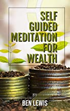 Powerful Self Guided Meditation for Wealth: Program your mind to attract riches into your life! (Be free, be happy, be fulfilled! Book 1)
