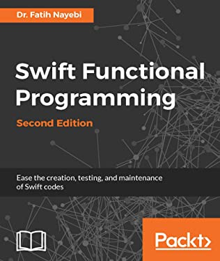Swift Functional Programming - Second Edition: Ease the creation, testing, and maintenance of Swift codes