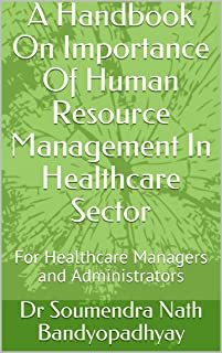 A Handbook On Importance Of Human Resource Management In Healthcare Sector: For Healthcare Managers and Administrators