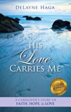 His Love Carries Me: A Caregiver's Story of Faith, Hope, and Love