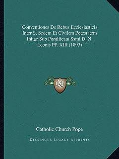 Conventiones de Rebus Ecclesiasticis Inter S. Sedem Et Civilem Potestatem Initae Sub Pontificatu Ssmi D. N. Leonis Pp. XII...