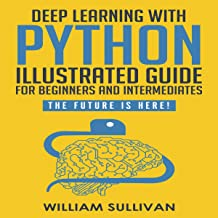 """Deep Learning with Python: Guide for Beginners and Intermediates """"Learn by Doing Approach"""": The Future Is Here! Keras with Tensorflow Back End"""
