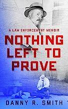 Nothing Left to Prove: A Law Enforcement Memoir