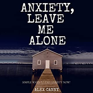 Anxiety, Leave Me Alone: Simple Ways to End Anxiety Now