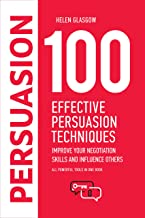 100 Effective Persuasion Techniques: Improve Your Negotiation Skills and Influence Others: All powerful tools in one book (100 Steps Series 1)