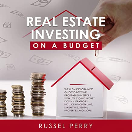 Real Estate Investing on a Budget: The Ultimate Beginners Guide to Become Profitable Investors with Little to No Money Down - Strategies Include Wholesaling, Marketing, Rental Properties and More!