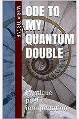 ODE TO MY QUANTUM DOUBLE : Mystique poetic interpretation Kindle Edition