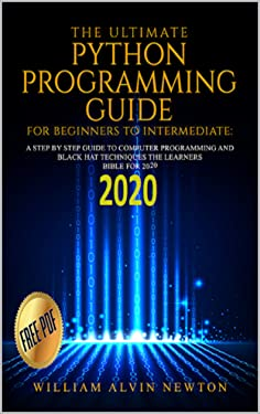 THE ULTIMATE PYTHON PROGRAMMING GUIDE FOR BEGINNERS TO INTERMEDIATE: A STEP BY STEP GUIDE TO COMPUTER PROGRAMMING 2020