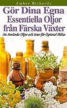 Gör dina egna essentiella oljor från färska växter - Att använda oljor och örter för optimal hälsa (Swedish Edition)
