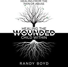 Healing the Wounded Child Within: A Guide to Healing the Pain of Abuse