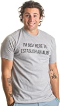 I'm Just Here to Establish an Alibi | Funny Sarcastic Dark Humor Unisex T-Shirt