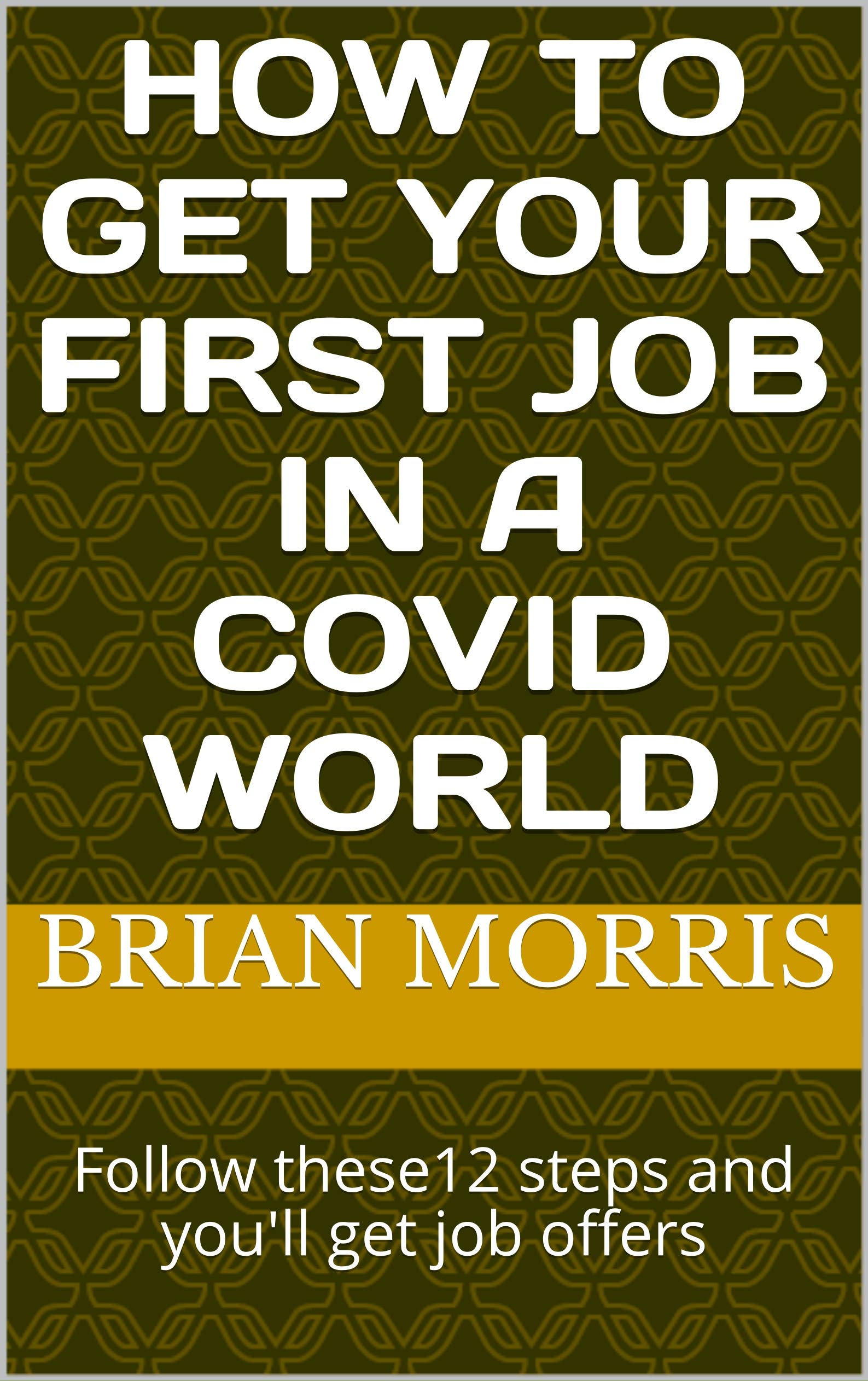 How To Get Your First Job In A Covid World: Follow these12 steps and you'll get job offers