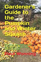 Gardener's Guide to the Pumpkin and Winter Squash: Growing, Harvesting and Storing Pumpkins and Winter Squash (Gardener's Guide to Growing Your Vegetable Garden) (Volume 13)