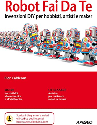 Robot Fai Da Te: invenzioni DIY per hobbisti, artisti e maker
