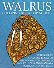 Walrus Coloring Book For Adults: Stress Relief Coloring Book For Grown-Ups Containing 40 Paisley, Henna And Mandala Walrus Coloring Pages (Sea Mammal Coloring Books)