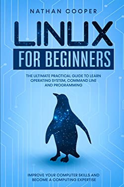 Linux for Beginners: The Ultimate Practical Guide to Operating System, Command Line and Programming. Improve your Computer Skills and Become a Computing Expertise.