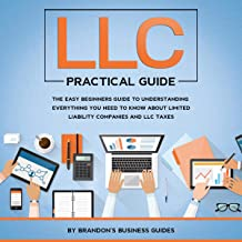 LLC Practical Guide: The Easy Beginners Guide to Understanding Everything You Need to Know About Limited Liability Compani...