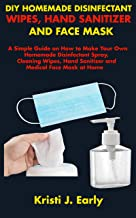 DIY HOMEMADE DISINFECTANT WIPES, HAND SANITIZER AND FACE MASK: A Simple Guide on How to Make Your Own Homemade Disinfectant Spray, Cleaning Wipes, Hand Sanitizer and Medical Face Mask at Home