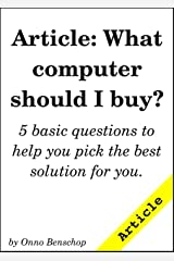 Article: What computer should I buy?: 5 basic questions to help you pick the best solution for you. Kindle Edition