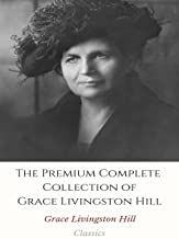 The Premium Complete Collection of Grace Livingston Hill: (Huge Collection Including The City of Fire, The Enchanted Barn, The Girl from Montana, The Man of the Desert, The Mystery of Mary, And More)