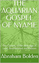 THE AQUARIAN GOSPEL OF NYAME: The Coming of the New Age of Love, Brotherhood and Reason