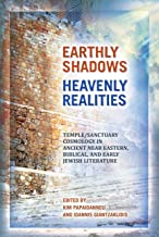 Earthly Shadows, Heavenly Realities: Temple/Sanctuary Cosmology in Ancient Near Eastern, Biblical, and Early Jewish Literature