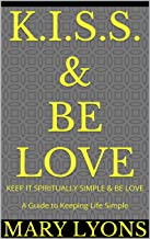 K.I.S.S. & BE LOVE:  KEEP IT SPIRITUALLY SIMPLE & BE LOVE  A Guide to Keeping Life Simple