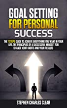 Goal Setting For Personal Success: The 7 Steps Guide to Achieve Everything You Want in Your Life, the Principles of a Successful Mindset for Change Your Habits and Your Results