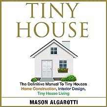 Tiny House: The Definitive Manual to Tiny Houses: Home Construction, Interior Design, Tiny House Living