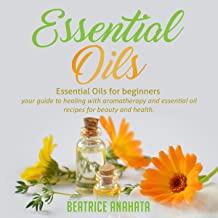Essential Oils: Essential Oils for Beginners: Your Guide to Healing with Aromatherapy and Essential Oil Recipes for Beauty and Health