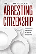 Arresting Citizenship: The Democratic Consequences of American Crime Control (Chicago Studies in American Politics)