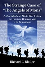 """The Strange Case of """"The Angels of Mons"""": Arthur Machen's World War I Story, the Insistent Believers, and His Refutations"""