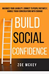 Build Social Confidence: Maximize Your Likability, Connect To People Instantly, Handle Tough Conversations With Courage (Cognitive Development Book 4) Kindle Edition